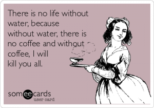 there-is-no-life-without-water-because-without-water-there-is-no-coffee-and-without-coffee-i-will-kill-you-all-81562